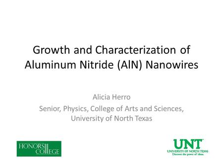 Growth and Characterization of Aluminum Nitride (AlN) Nanowires Alicia Herro Senior, Physics, College of Arts and Sciences, University of North Texas.