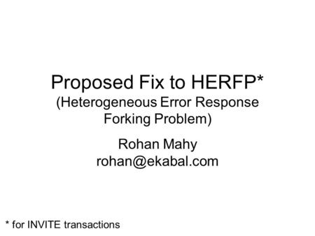 Proposed Fix to HERFP* (Heterogeneous Error Response Forking Problem) Rohan Mahy * for INVITE transactions.