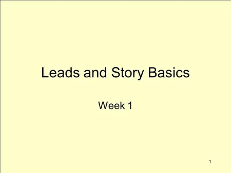 1 Leads and Story Basics Week 1. 2 Topics for Today What's news Discuss broadcast news topics Basic story structure Leads More leads Return to story structure.
