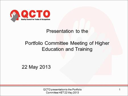 1QCTO presentation to the Portfolio Committee HET 22 May 2013 Presentation to the Portfolio Committee Meeting of Higher Education and Training 22 May 2013.