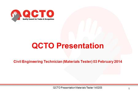 QCTO Presentation Civil Engineering Technician (Materials Tester) 03 February 2014 1 QCTO Presentation Materials Tester 140203.