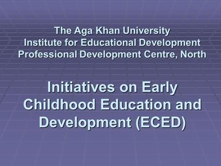 The Aga Khan University Institute for Educational Development Professional Development Centre, North Initiatives on Early Childhood Education and Development.