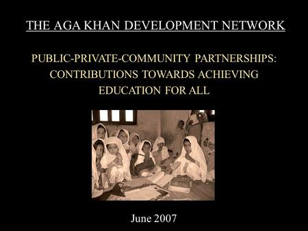 THE AGA KHAN DEVELOPMENT NETWORK PUBLIC-PRIVATE-COMMUNITY PARTNERSHIPS: CONTRIBUTIONS TOWARDS ACHIEVING EDUCATION FOR ALL June 2007.