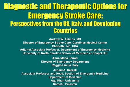 Diagnostic and Therapeutic Options for Emergency Stroke Care: Perspectives from the US, Italy, and Developing Countries Andrew W. Asimos, MD Director of.