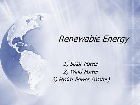 Renewable Energy 1) Solar Power 2) Wind Power 3) Hydro Power (Water) 1) Solar Power 2) Wind Power 3) Hydro Power (Water)