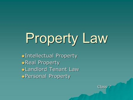 Property Law  Intellectual Property  Real Property  Landlord Tenant Law  Personal Property Class 7.