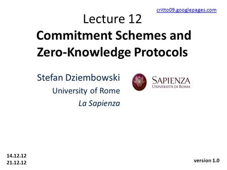Lecture 12 Commitment Schemes and Zero-Knowledge Protocols Stefan Dziembowski University of Rome La Sapienza 14.12.12 21.12.12 critto09.googlepages.com.