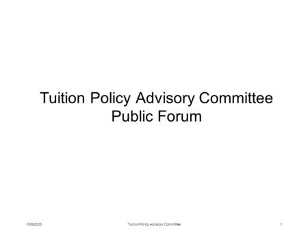 10/9/2003Tuition Policy Advisory Committee1 Tuition Policy Advisory Committee Public Forum.
