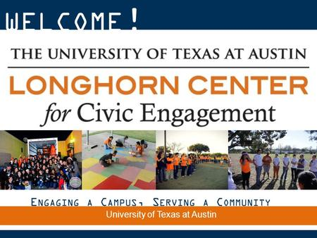 WELCOME ! E NGAGING A C AMPUS, S ERVING A C OMMUNITY The University of Texas at Austin.