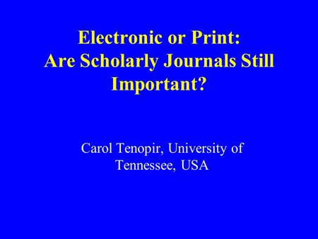 Electronic or Print: Are Scholarly Journals Still Important? Carol Tenopir, University of Tennessee, USA.