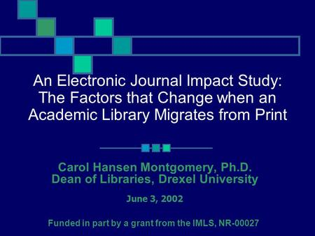An Electronic Journal Impact Study: The Factors that Change when an Academic Library Migrates from Print Carol Hansen Montgomery, Ph.D. Dean of Libraries,