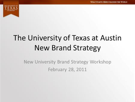 W HAT S TARTS H ERE C HANGES THE W ORLD The University of Texas at Austin New Brand Strategy New University Brand Strategy Workshop February 28, 2011.