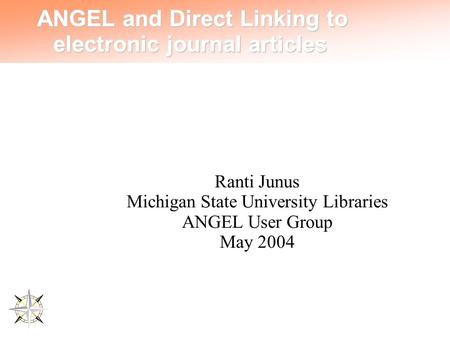 ANGEL and Direct Linking to electronic journal articles Ranti Junus Michigan State University Libraries ANGEL User Group May 2004.