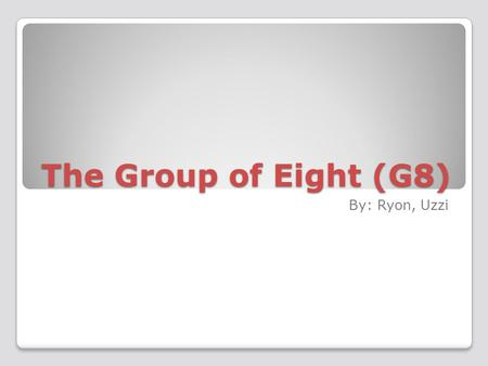 The Group of Eight (G8) By: Ryon, Uzzi. What is the G8 ? The G8 was formed in 1975 The G8 is made up of the 8 th wealthiest countries Canada, Italy, Germany,