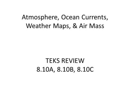 Atmosphere, Ocean Currents, Weather Maps, & Air Mass TEKS REVIEW 8