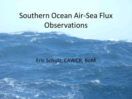 Southern Ocean Air-Sea Flux Observations Eric Schulz, CAWCR, BoM.