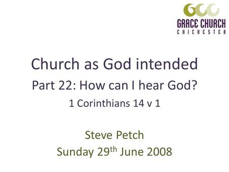 Church as God intended Steve Petch Sunday 29 th June 2008 1 Corinthians 14 v 1 Part 22: How can I hear God?
