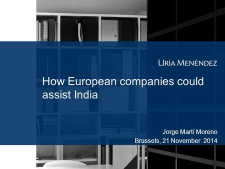 How European companies could assist India Jorge Martí Moreno Brussels, 21 November 2014.