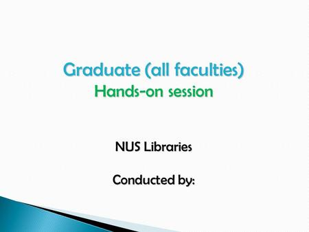 Graduate (all faculties) Hands-on session NUS Libraries Conducted by: Conducted by: