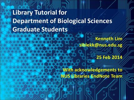 Kenneth Lim 25 Feb 2014 With acknowledgements to NUS Libraries EndNote Team Library Tutorial for Department of Biological Sciences Graduate.