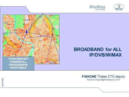 20-05-2005 BROADBAND for ALL IP/DVB/WiMAX F.MAGNE Thales CTO deputy YOUR OWN NET POWERFULL PROGRESSIVE PROFITABLE.