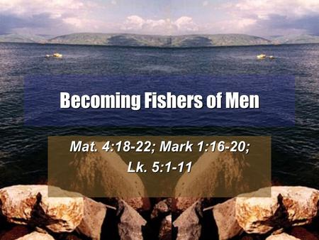 1 Becoming Fishers of Men Mat. 4:18-22; Mark 1:16-20; Lk. 5:1-11.