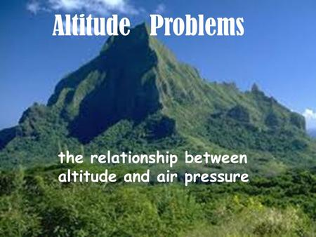 Altitude Problems the relationship between altitude and air pressure.