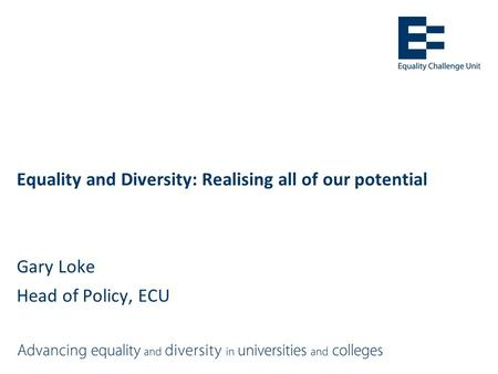 Equality and Diversity: Realising all of our potential Gary Loke Head of Policy, ECU.