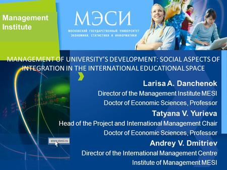 Management Institute Larisa A. Danchenok Director of the Management Institute MESI Doctor of Economic Sciences, Professor Tatyana V. Yurieva Head of the.