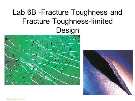 Lab 6B -Fracture Toughness and Fracture Toughness-limited Design Big bang for the buck!