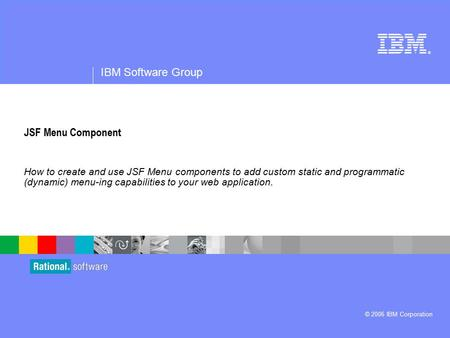 ® IBM Software Group © 2006 IBM Corporation JSF Menu Component How to create and use JSF Menu components to add custom static and programmatic (dynamic)