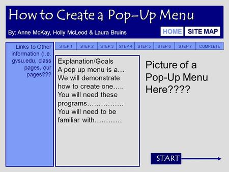 How to Create a Pop–Up Menu Links to Other information (I.e. gvsu.edu, class pages, our pages??? STEP 1STEP 2STEP 3STEP 4STEP 5STEP 6STEP 7COMPLETE Explanation/Goals.