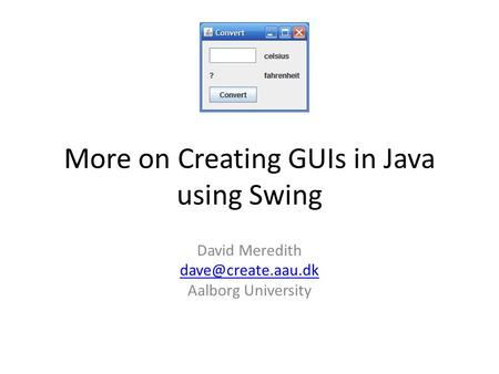 More on Creating GUIs in Java using Swing David Meredith Aalborg University.