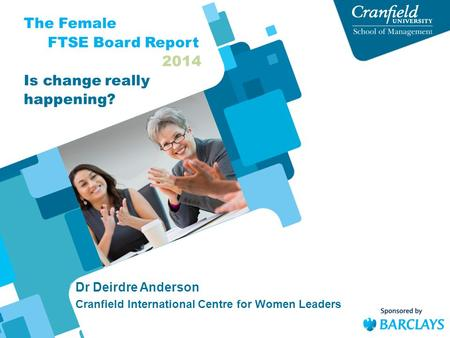 Dr Deirdre Anderson Cranfield International Centre for Women Leaders The Female FTSE Board Report 2014 Is change really happening?