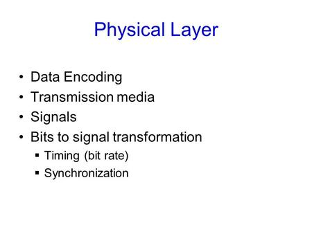Physical Layer Data Encoding Transmission media Signals Bits to signal transformation  Timing (bit rate)  Synchronization.