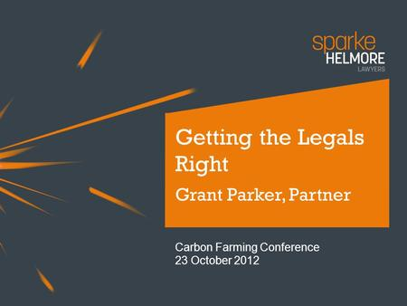 Getting the Legals Right Grant Parker, Partner Carbon Farming Conference 23 October 2012.
