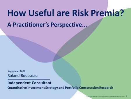 Copyright reserved – Roland Rousseau – 1 How Useful are Risk Premia? A Practitioner's Perspective... September 2009 Roland Rousseau.