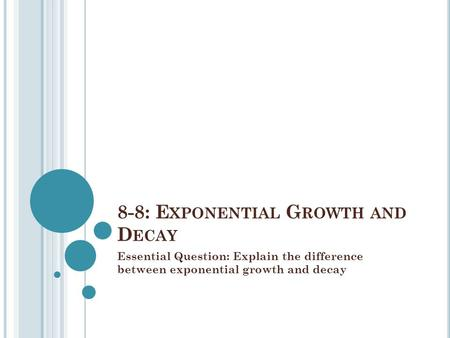 8-8: E XPONENTIAL G ROWTH AND D ECAY Essential Question: Explain the difference between exponential growth and decay.