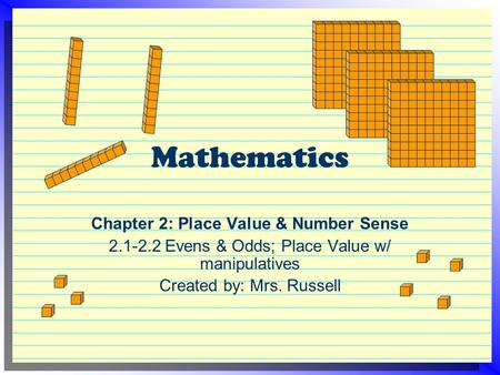 Mathematics Chapter 2: Place Value & Number Sense 2.1-2.2 Evens & Odds; Place Value w/ manipulatives Created by: Mrs. Russell.
