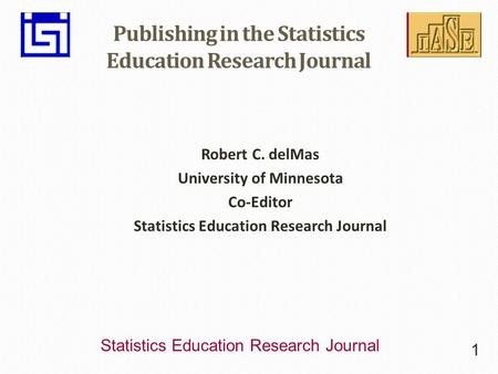 Statistics Education Research Journal Publishing in the Statistics Education Research Journal Robert C. delMas University of Minnesota Co-Editor Statistics.