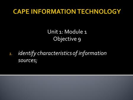 CAPE INFORMATION TECHNOLOGY Unit 1: Module 1 Objective 9 1. identify characteristics of information sources;