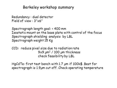 "Berkeley workshop summary Redundancy : dual detector Field of view : 3""x6"" Spectrograph length goal: < 400 mm Isostatic mount on the base plate with control."