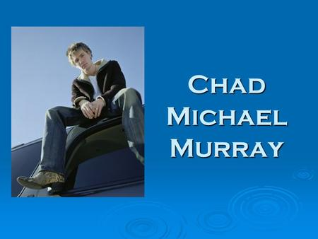 Chad Michael Murray. Biography Date of Birth: 24 August 1981, Buffalo, New York, USA 24 August1981Buffalo, New York, USA24 August1981Buffalo, New York,