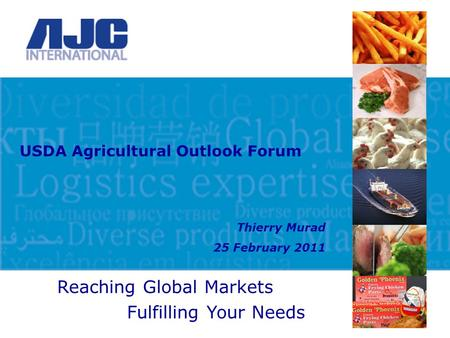 Reaching Global Markets Fulfilling Your Needs USDA Agricultural Outlook Forum Thierry Murad 25 February 2011.
