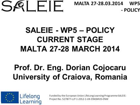 SALEIE - WP5 – POLICY CURRENT STAGE MALTA 27-28 MARCH 2014 Prof. Dr. Eng. Dorian Cojocaru University of Craiova, Romania MALTA 27-28.03.2014 WP5 - POLICY.