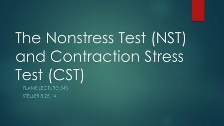 The Nonstress Test (NST) and Contraction Stress Test (CST) FLAME LECTURE: 54B STELLER 8.25.14.