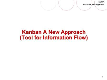 1 KB001 Kanban A New Approach Kanban A New Approach (Tool for Information Flow)