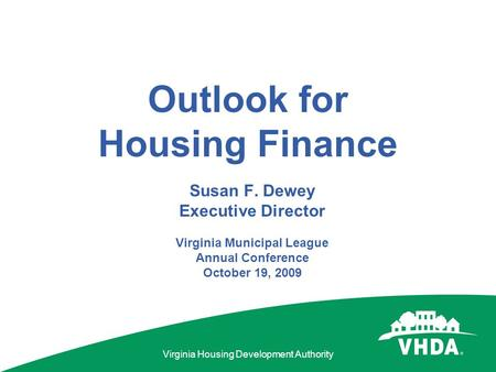 Virginia Housing Development Authority Outlook for Housing Finance Susan F. Dewey Executive Director Virginia Municipal League Annual Conference October.