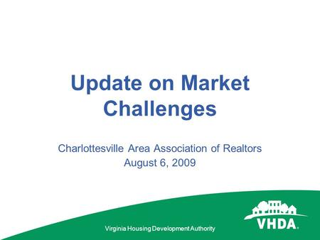 Virginia Housing Development Authority Update on Market Challenges Charlottesville Area Association of Realtors August 6, 2009.
