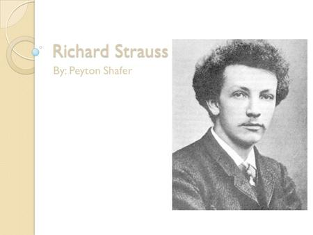 Richard Strauss By: Peyton Shafer. The life of Richard Strauss Richard Strauss was born June11, 1864 in Munich, Germany. His father's name was Franz Joseph.